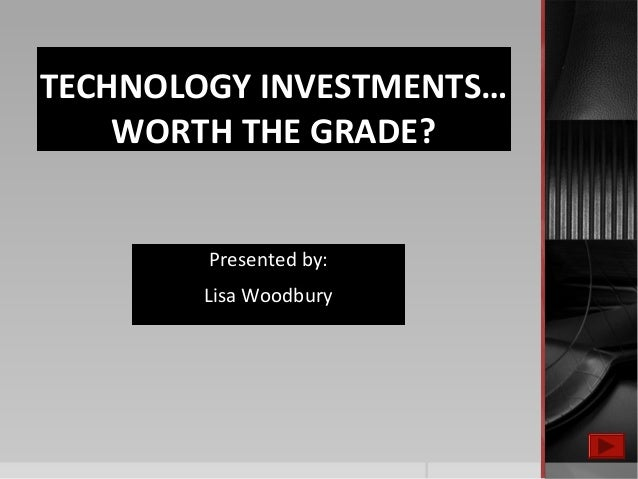 TECHNOLOGY INVESTMENTS… WORTH THE GRADE? Presented by: Lisa Woodbury