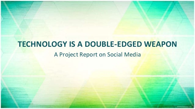 TECHNOLOGY IS A DOUBLE-EDGED WEAPON A Project Report on Social Media