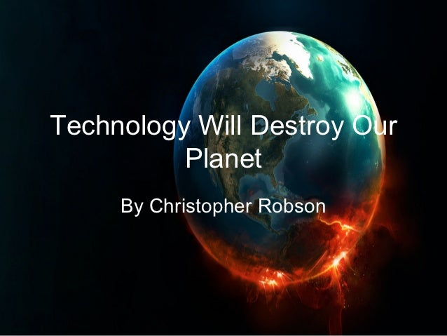 Technology Will Destroy Our          Planet     By Christopher Robson