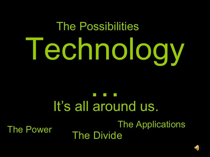 Technology… It's all around us. The Power The Divide The Applications The Possibilities
