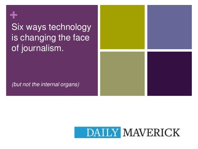 + Six ways technology is changing the face of journalism.  (but not the internal organs)