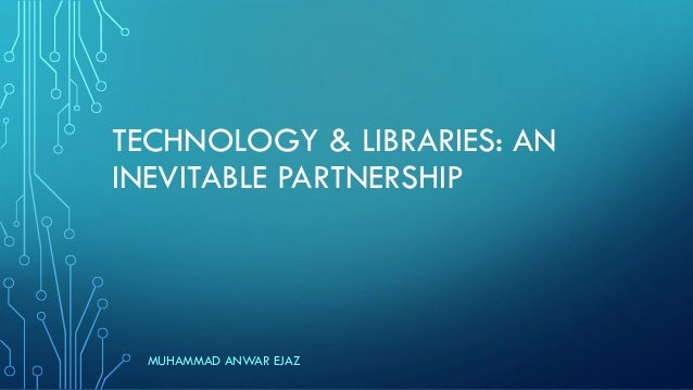 TECHNOLOGY & LIBRARIES: AN INEVITABLE PARTNERSHIP MUHAMMAD ANWAR EJAZ