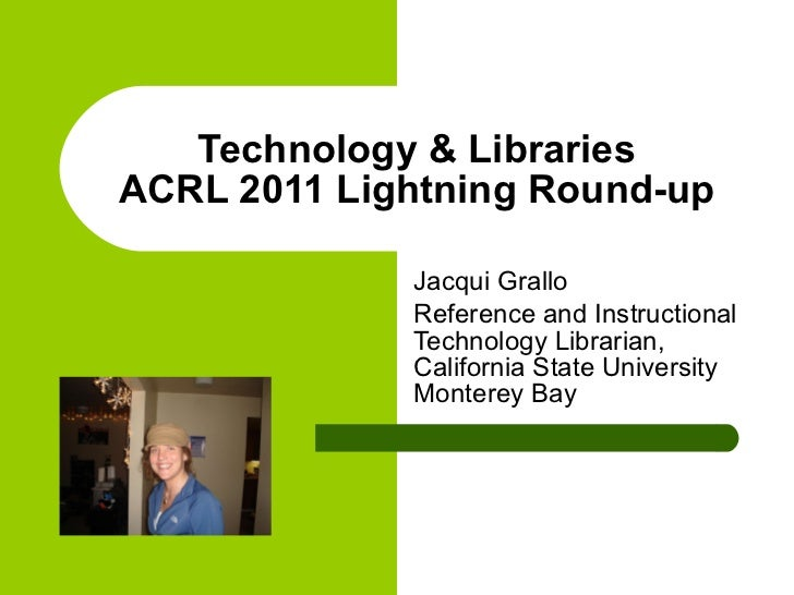 Technology & Libraries ACRL 2011 Lightning Round-up Jacqui Grallo Reference and Instructional Technology Librarian, Califo...