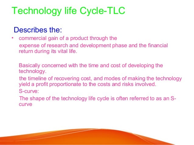 Technology life Cycle-TLCDescribes the:• commercial gain of a product through the  expense of research and development pha...