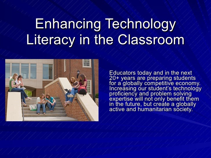 Enhancing Technology Literacy in the Classroom Educators today and in the next 20+ years are preparing students for a glob...