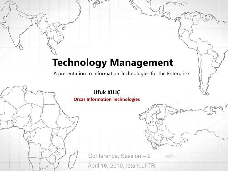 Technology Management<br />A presentation to Information Technologies for the Enterprise<br />Ufuk KILIÇ<br />Orcas Inform...