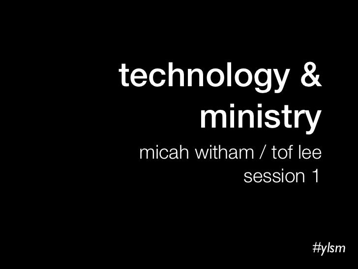 technology &     ministry micah witham / tof lee            session 1                     #ylsm