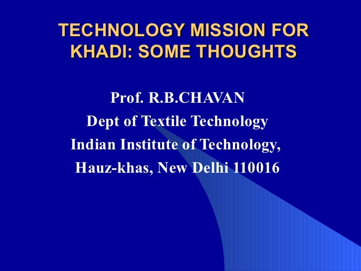 TECHNOLOGY MISSION FOR KHADI: SOME THOUGHTS Prof. R.B.CHAVAN Dept of Textile Technology Indian Institute of Technology,  H...
