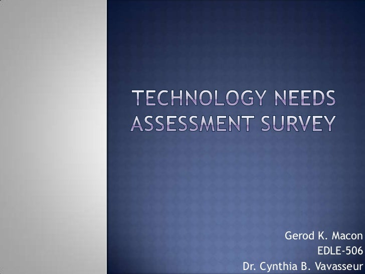 Technology Needs Assessment Survey<br />Gerod K. Macon<br />EDLE-506<br /> Dr. Cynthia B. Vavasseur <br />