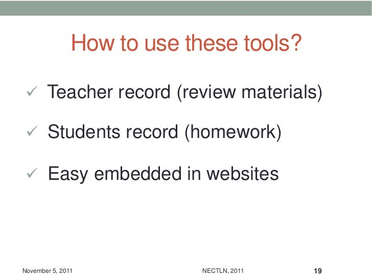 How to use these tools?  Teacher record (review materials)  Students record (homework)  Easy embedded in websitesNovemb...