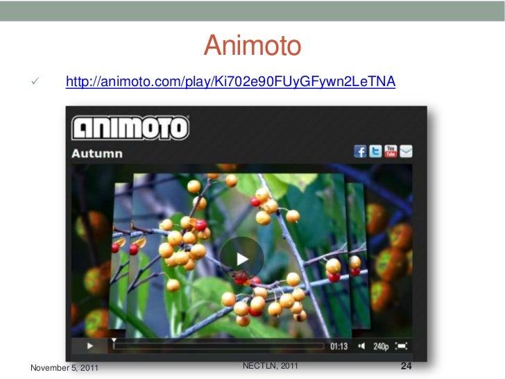 Animoto       http://animoto.com/play/Ki702e90FUyGFywn2LeTNANovember 5, 2011                NECTLN, 2011             24