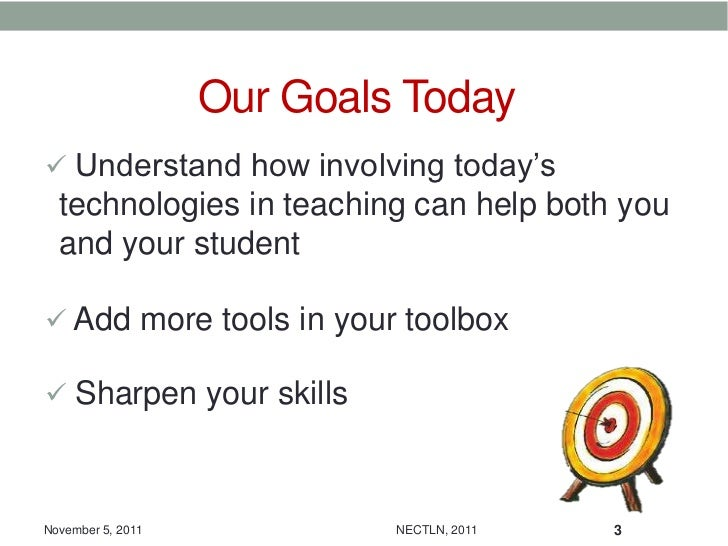Our Goals Today Understand how involving today's  technologies in teaching can help both you  and your student Add more ...