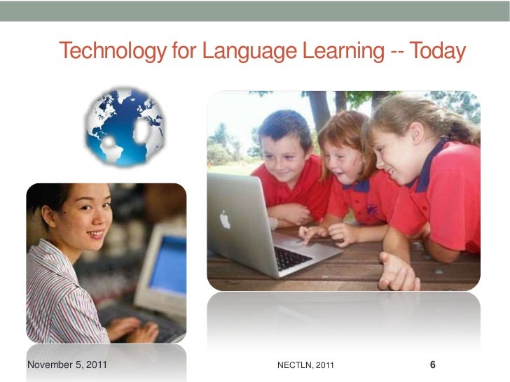 Technology for Language Learning -- TodayNovember 5, 2011           NECTLN, 2011    6