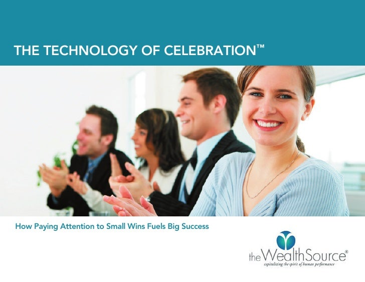 THE TECHNOLOGY OF CELEBRATION™How Paying Attention to Small Wins Fuels Big Success
