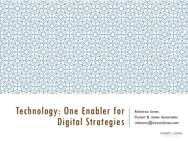 Technology: One Enabler for Digital Strategies Rebecca Jones Dysart & Jones Associates rebecca@dysartjones.com
