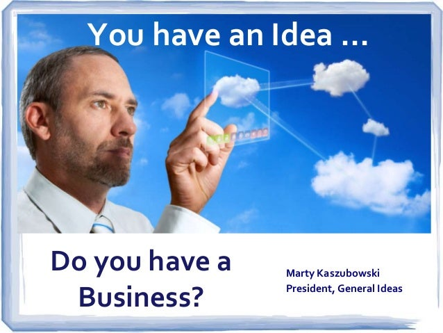 You have an Idea …  Do you have a Business?  Marty Kaszubowski President, General Ideas
