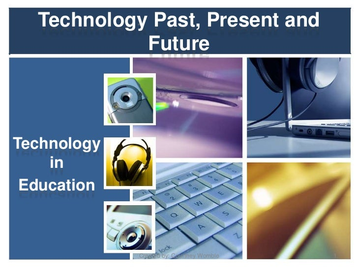 Technology Past, Present and            FutureTechnology    in Education             Created by: Courtney Womble   1