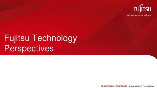 Fujitsu TechnologyPerspectives                     COMMERCIAL IN CONFIDENCE © Copyright 2013 Fujitsu Limited