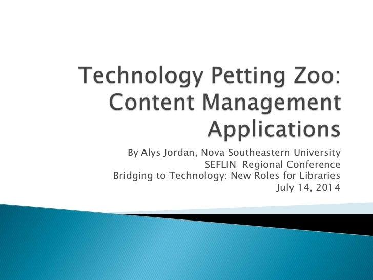 Technology Petting Zoo:Content Management Applications<br />By Alys Jordan, Nova Southeastern University <br />SEFLIN  Reg...