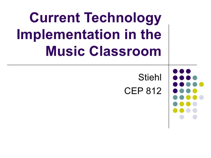 Current Technology Implementation in the Music Classroom Stiehl CEP 812