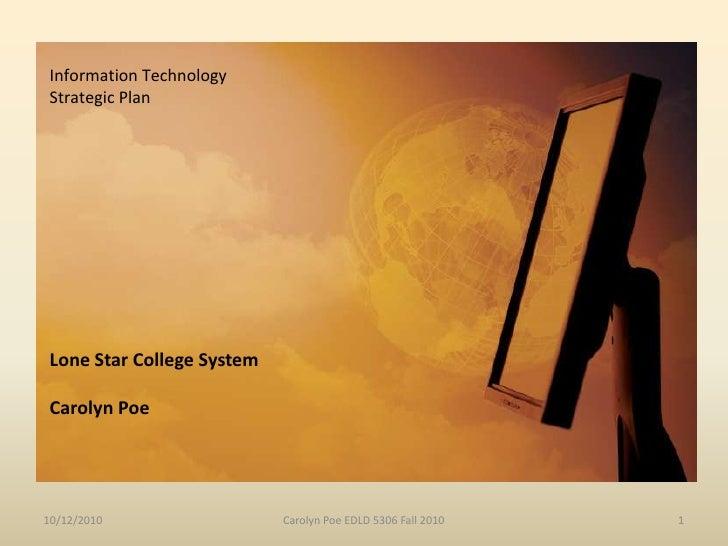 Information Technology <br />Strategic Plan <br />Lone Star College SystemCarolyn Poe<br />10/12/2010<br />Carolyn Poe EDL...