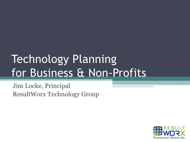 Technology Planning for Business & Non-Profits Jim Locke, Principal ResultWorx Technology Group