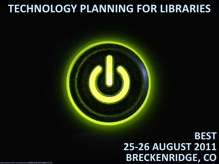 Technology Planning for Libraries<br />BEST25-26 August 2011Breckenridge, CO<br />http://www.flickr.com/photos/78888206@N0...