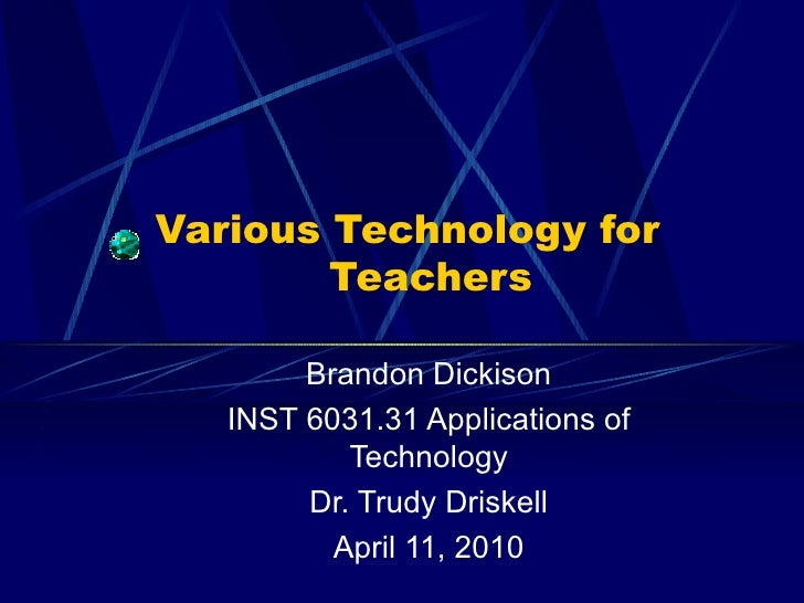 Various Technology for    Teachers Brandon Dickison INST 6031.31 Applications of Technology Dr. Trudy Driskell April 11, 2...