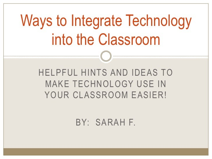 Helpful hints and ideas to make technology use in your classroom easier!<br />By:  Sarah F.<br />Ways to Integrate Technol...