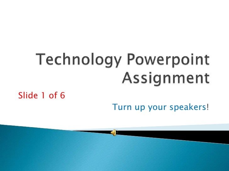 Technology Powerpoint Assignment<br />Slide 1 of 6<br />Turn up your speakers!<br />
