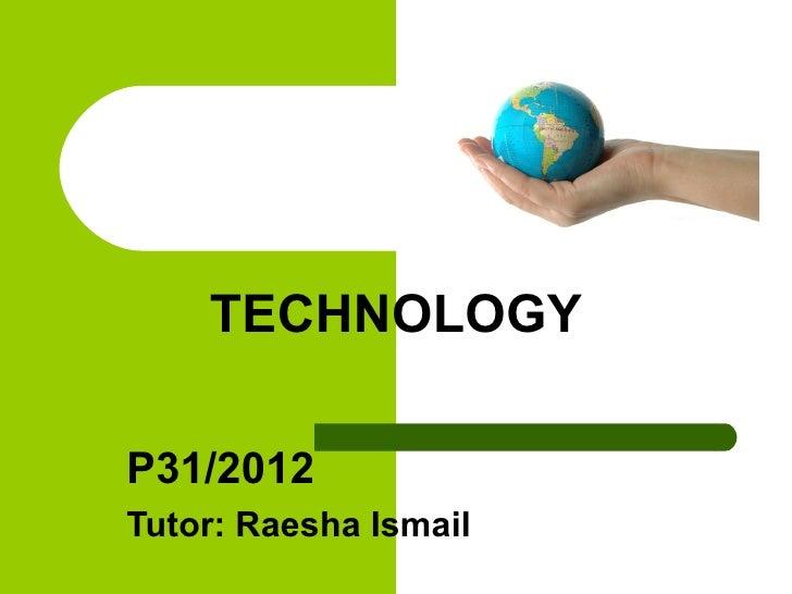 TECHNOLOGYP31/2012Tutor: Raesha Ismail