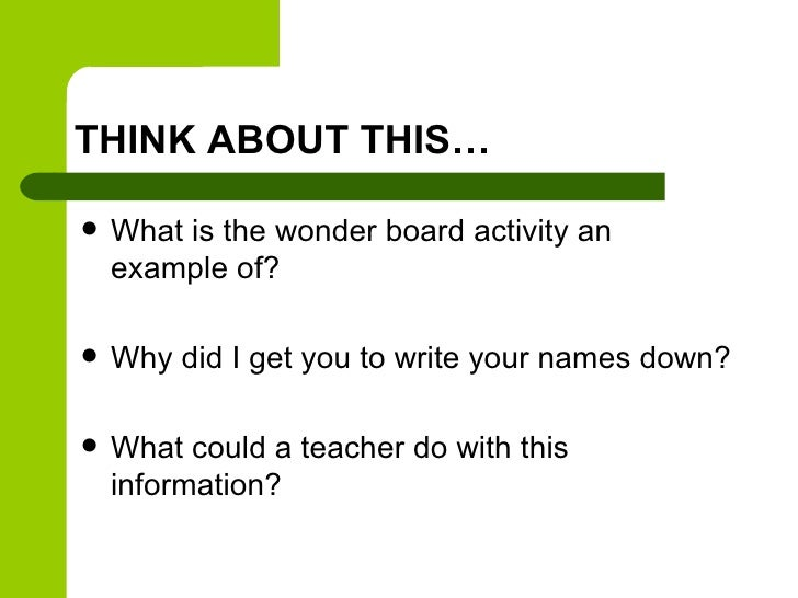 THINK ABOUT THIS…   What is the wonder board activity an    example of?   Why did I get you to write your names down?  ...