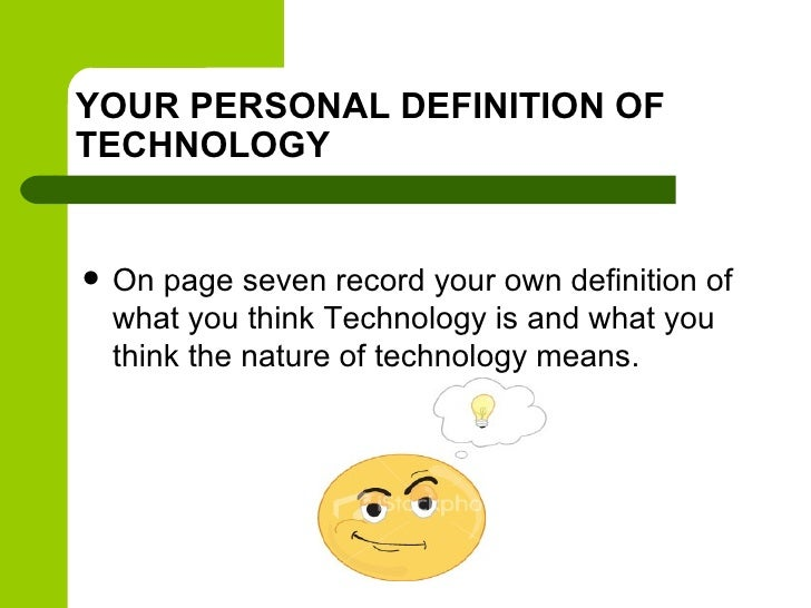 YOUR PERSONAL DEFINITION OFTECHNOLOGY   On page seven record your own definition of    what you think Technology is and w...