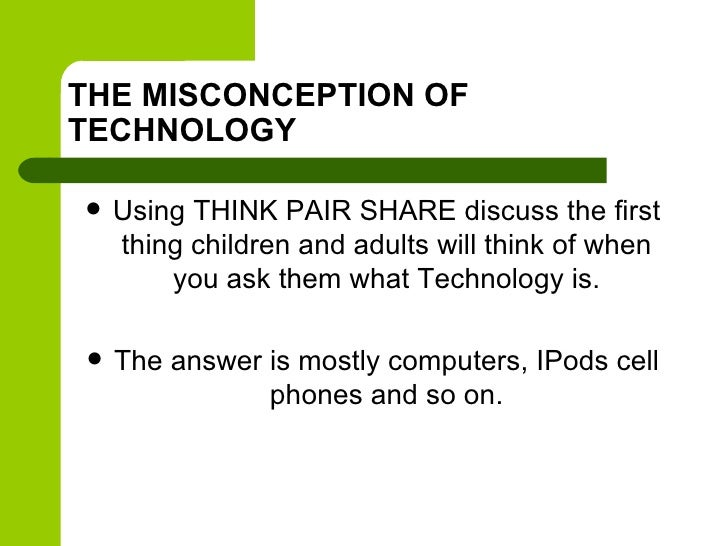 THE MISCONCEPTION OFTECHNOLOGY   Using THINK PAIR SHARE discuss the first    thing children and adults will think of when...
