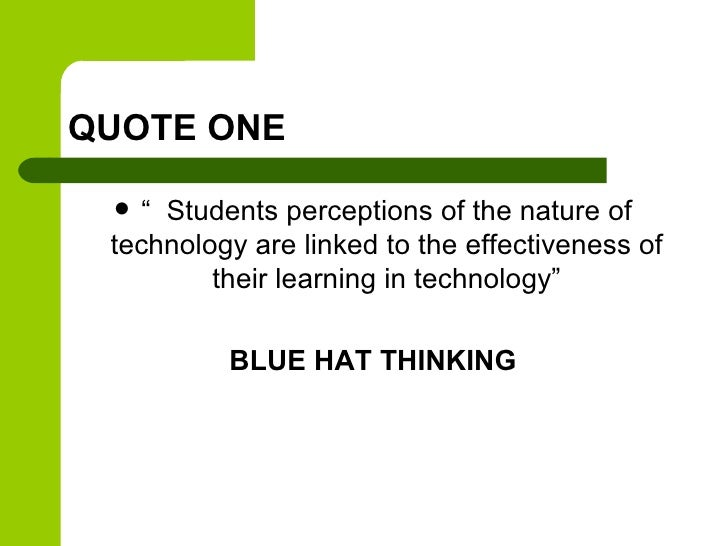 """QUOTE ONE   """" Students perceptions of the nature of technology are linked to the effectiveness of         their learning ..."""