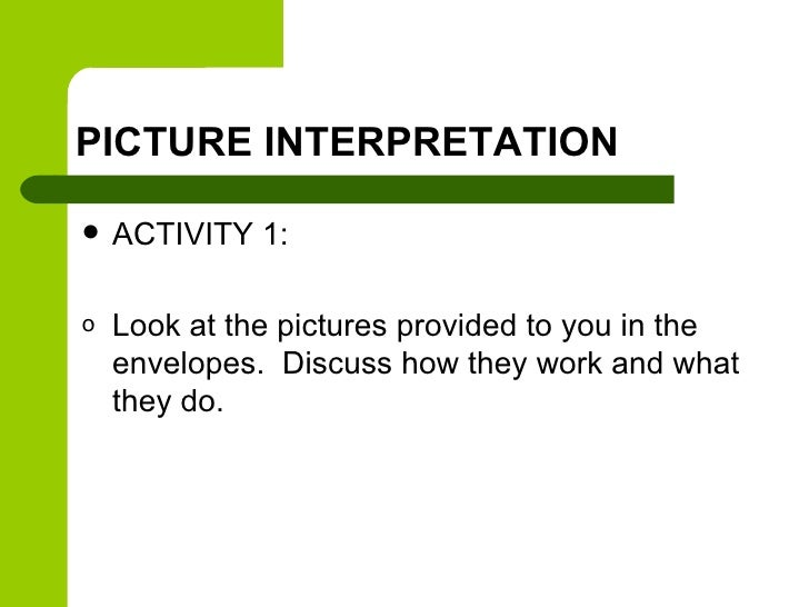 PICTURE INTERPRETATION   ACTIVITY 1:o   Look at the pictures provided to you in the    envelopes. Discuss how they work a...