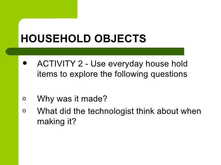 HOUSEHOLD OBJECTS   ACTIVITY 2 - Use everyday house hold    items to explore the following questionso   Why was it made?o...