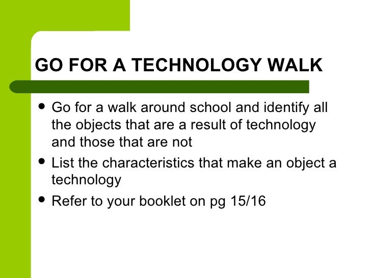 GO FOR A TECHNOLOGY WALK   Go for a walk around school and identify all    the objects that are a result of technology   ...