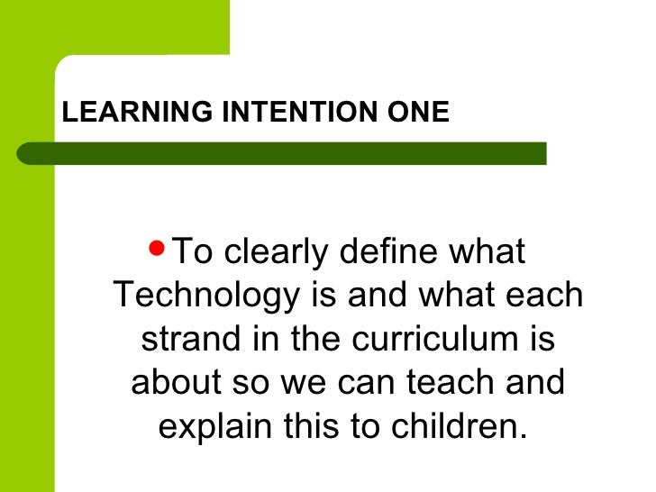 LEARNING INTENTION ONE     Toclearly define what  Technology is and what each   strand in the curriculum is   about so we...