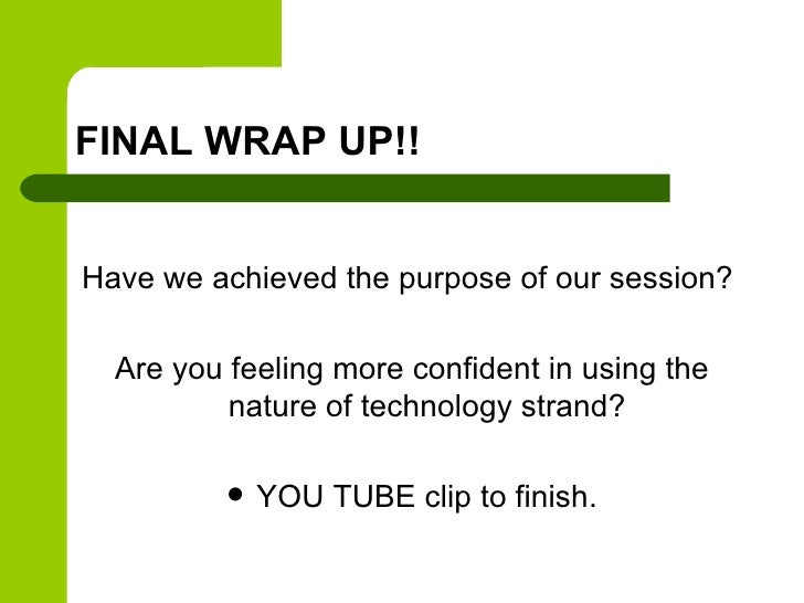 FINAL WRAP UP!!Have we achieved the purpose of our session?  Are you feeling more confident in using the          nature o...