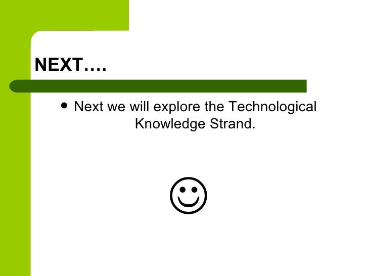 NEXT….     Next we will explore the Technological               Knowledge Strand.                    
