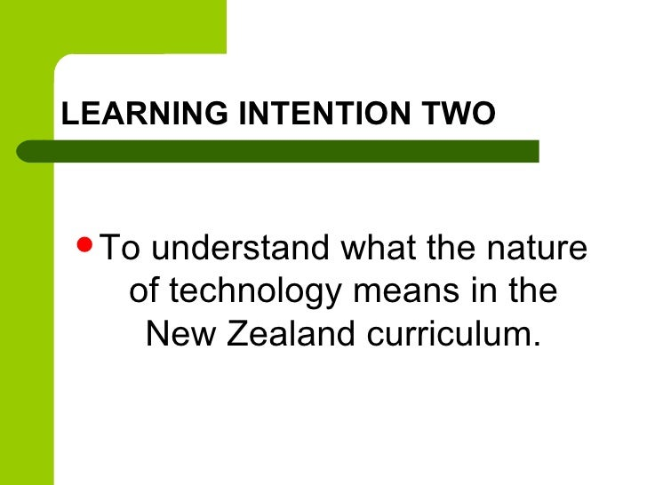 LEARNING INTENTION TWO Tounderstand what the nature   of technology means in the    New Zealand curriculum.