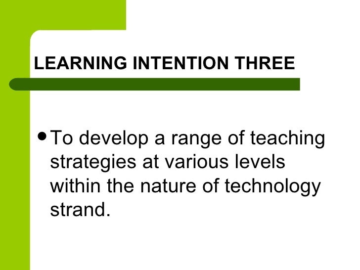 LEARNING INTENTION THREE To develop a range of teaching strategies at various levels within the nature of technology stra...