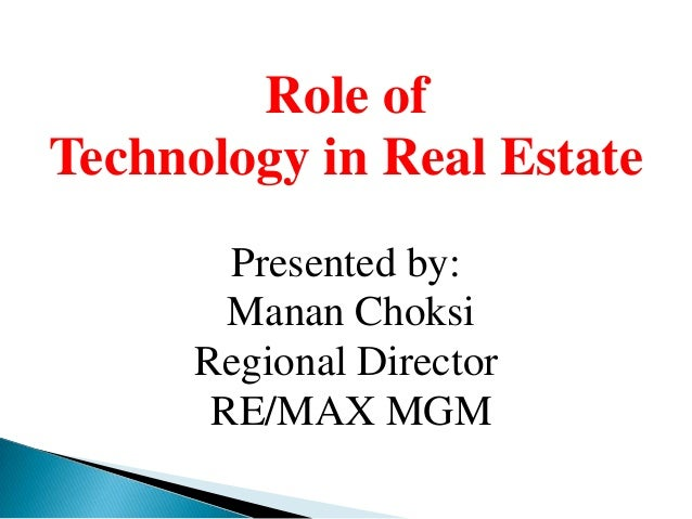 Role ofTechnology in Real Estate        Presented by:        Manan Choksi      Regional Director       RE/MAX MGM