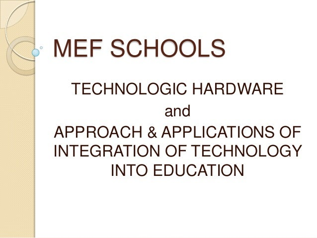 MEF SCHOOLS TECHNOLOGIC HARDWARE and APPROACH & APPLICATIONS OF INTEGRATION OF TECHNOLOGY INTO EDUCATION