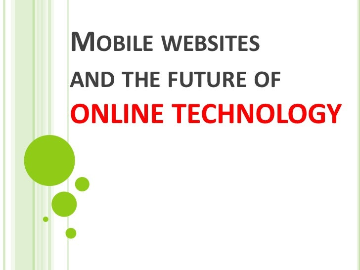 Mobile websitesand the future of ONLINE TECHNOLOGY<br />