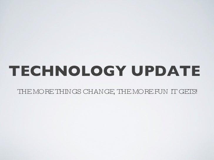 TECHNOLOGY UPDATE  <ul><li>THE MORE THINGS CHANGE, THE MORE FUN IT GETS! </li></ul>