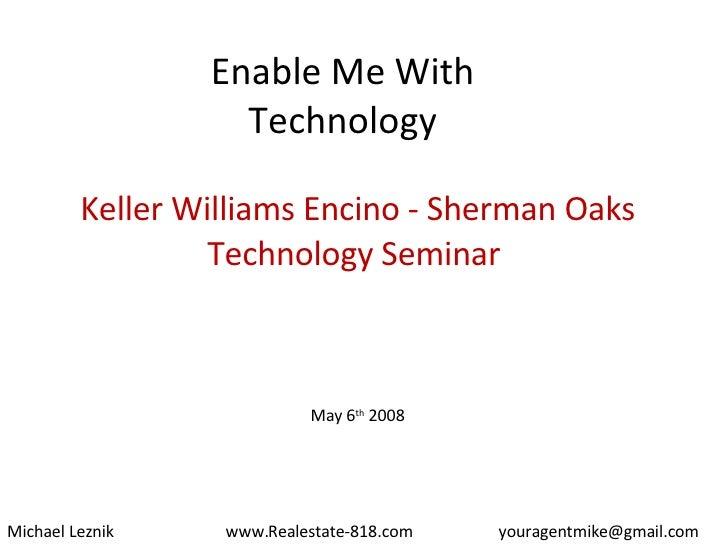 Enable Me With Technology Keller Williams Encino - Sherman Oaks Technology Seminar  May 6 th  2008 Michael Leznik [email_a...