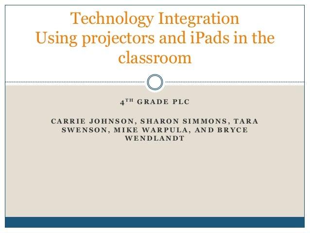 Technology IntegrationUsing projectors and iPads in the           classroom              4 TH G R A D E P L C  CARRIE JOHN...