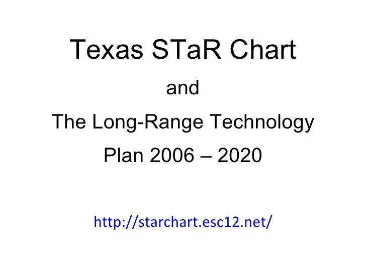 Texas STaR Chart and The Long-Range Technology Plan 2006 – 2020 http://starchart.esc12.net/